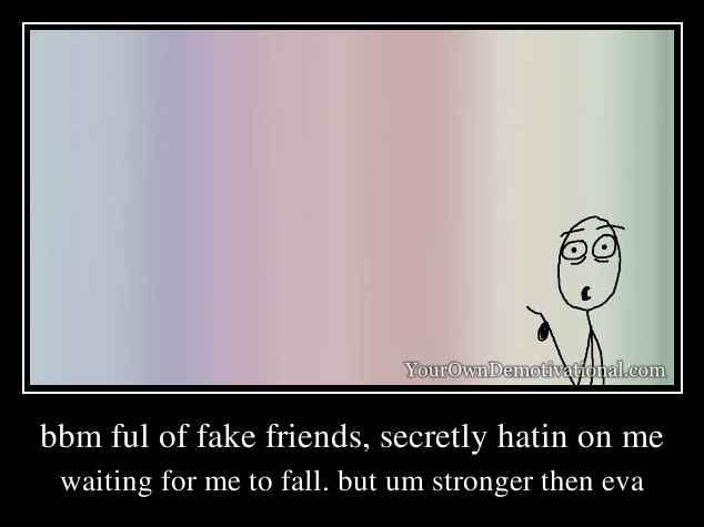 bbm ful of fake friends, secretly hatin on me